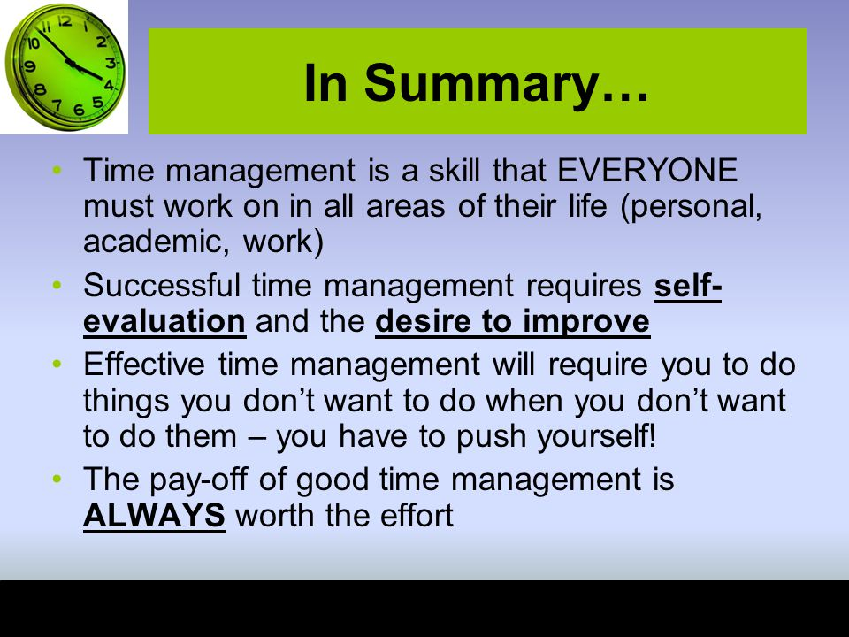 In Summary… Time management is a skill that EVERYONE must work on in all areas of their life (personal, academic, work)