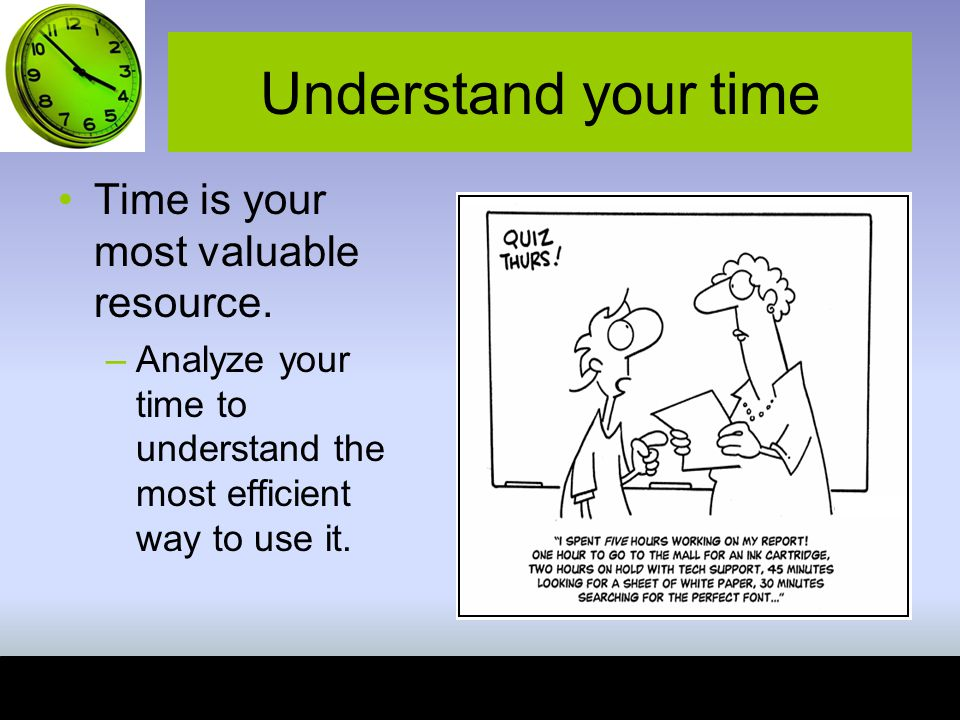 Understand your time Time is your most valuable resource.