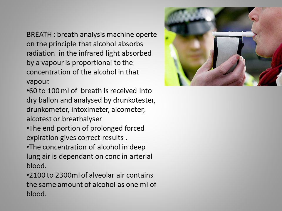 BREATH : breath analysis machine operte on the principle that alcohol absorbs radiation in the infrared light absorbed by a vapour is proportional to the concentration of the alcohol in that vapour.