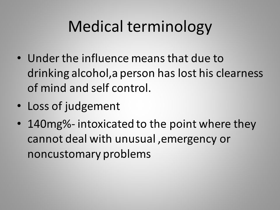 Medical terminology Under the influence means that due to drinking alcohol,a person has lost his clearness of mind and self control.