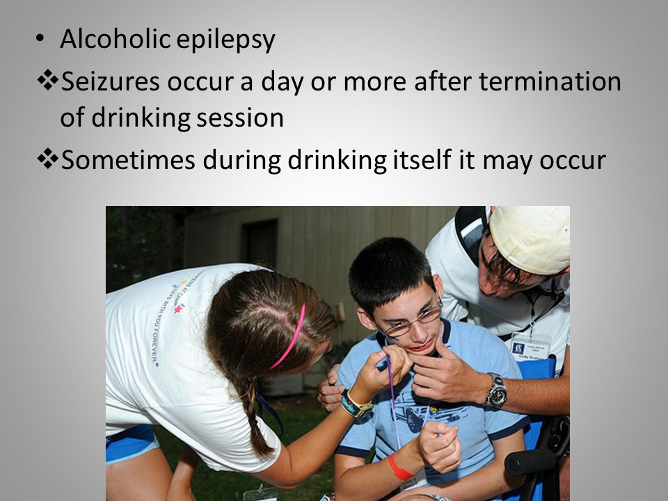 Alcoholic epilepsy Seizures occur a day or more after termination of drinking session.
