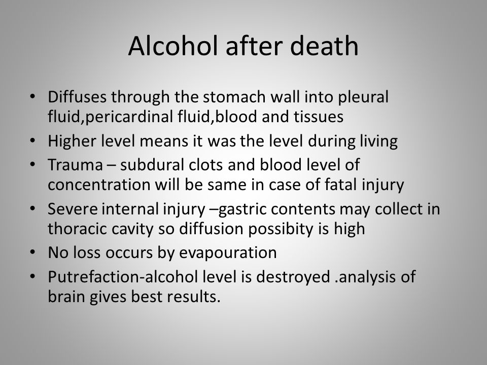 Alcohol after death Diffuses through the stomach wall into pleural fluid,pericardinal fluid,blood and tissues.