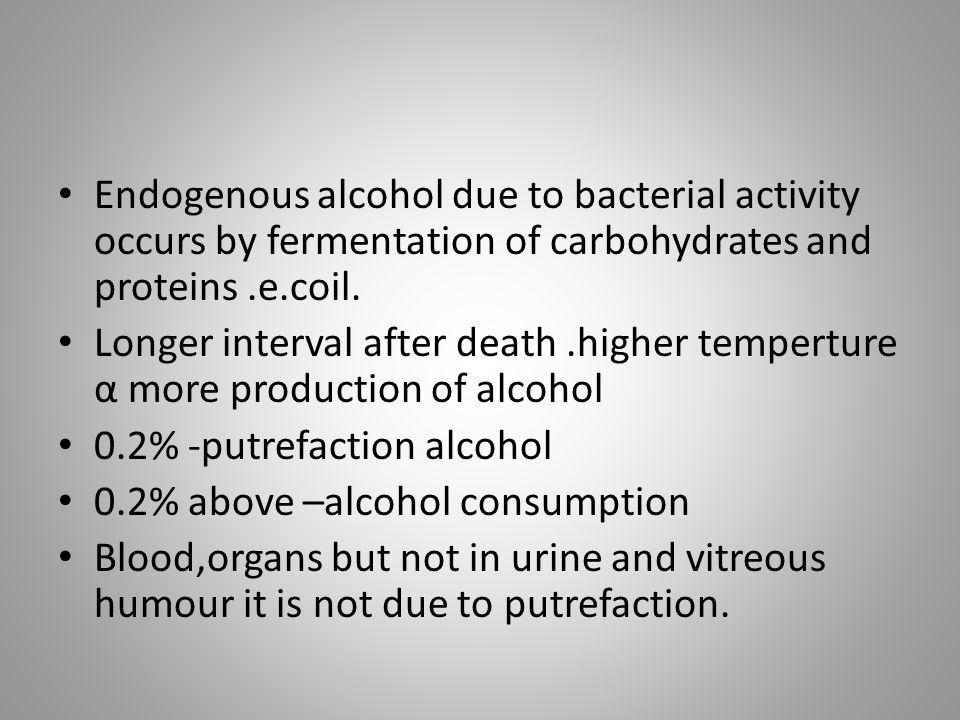 Endogenous alcohol due to bacterial activity occurs by fermentation of carbohydrates and proteins .e.coil.
