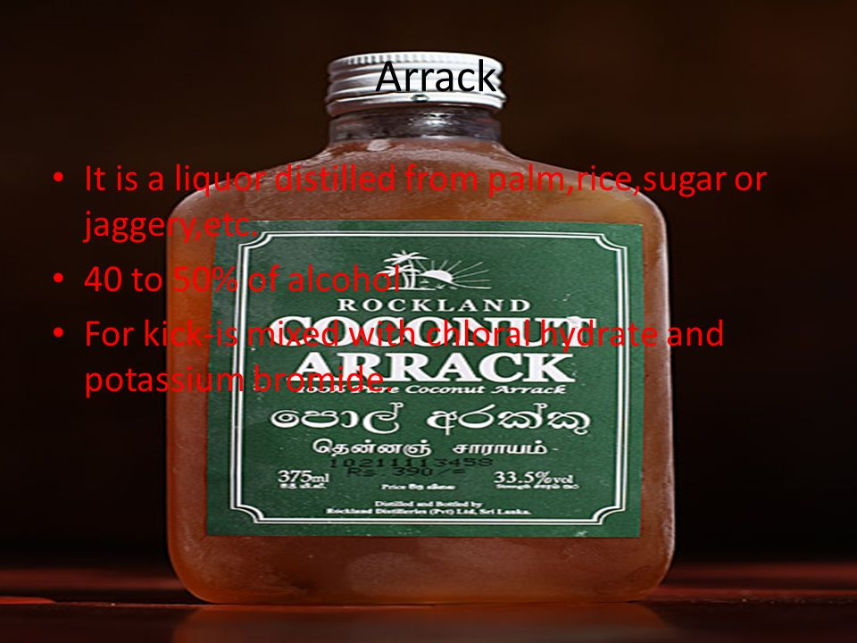 Arrack It is a liquor distilled from palm,rice,sugar or jaggery,etc.