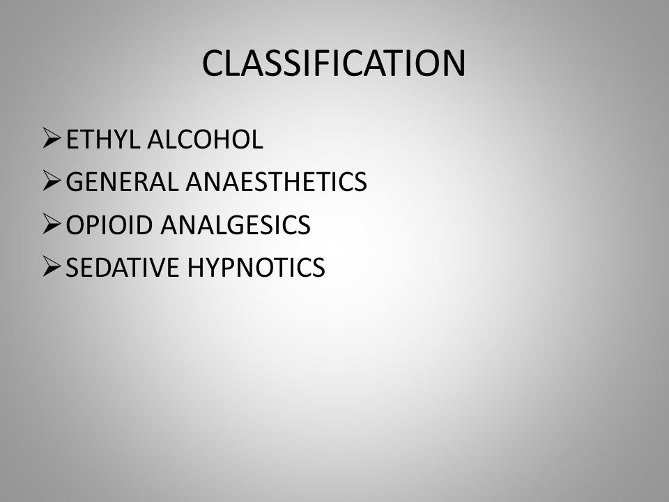 CLASSIFICATION ETHYL ALCOHOL GENERAL ANAESTHETICS OPIOID ANALGESICS
