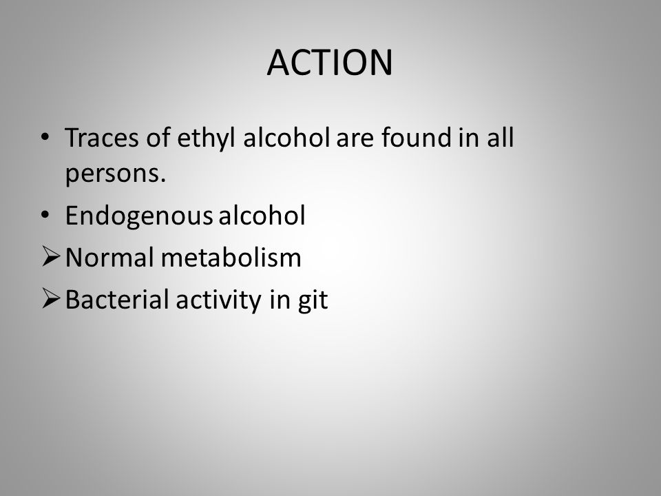ACTION Traces of ethyl alcohol are found in all persons.