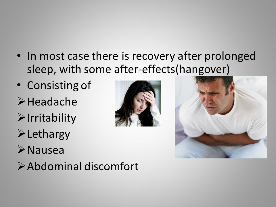 In most case there is recovery after prolonged sleep, with some after-effects(hangover)