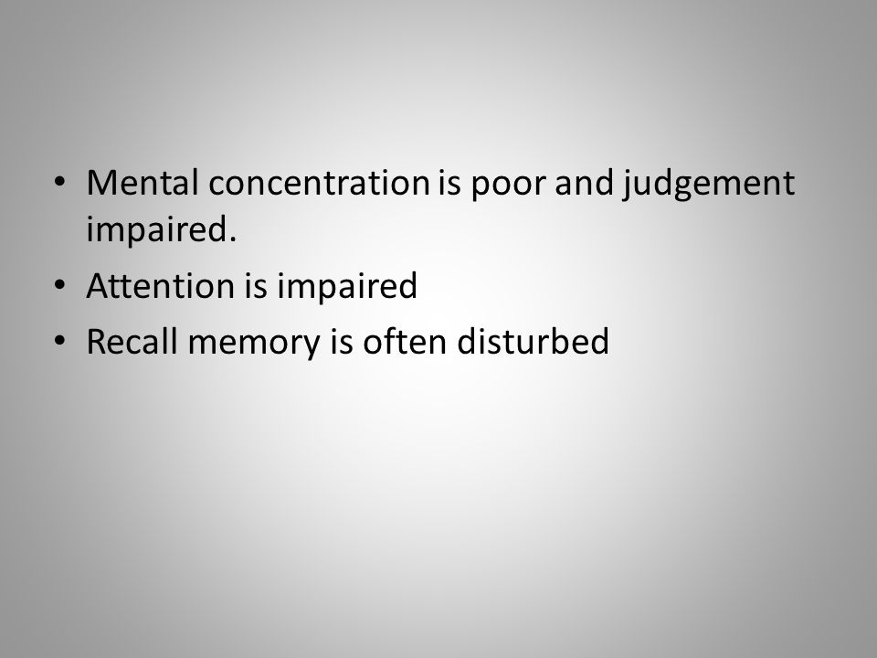Mental concentration is poor and judgement impaired.