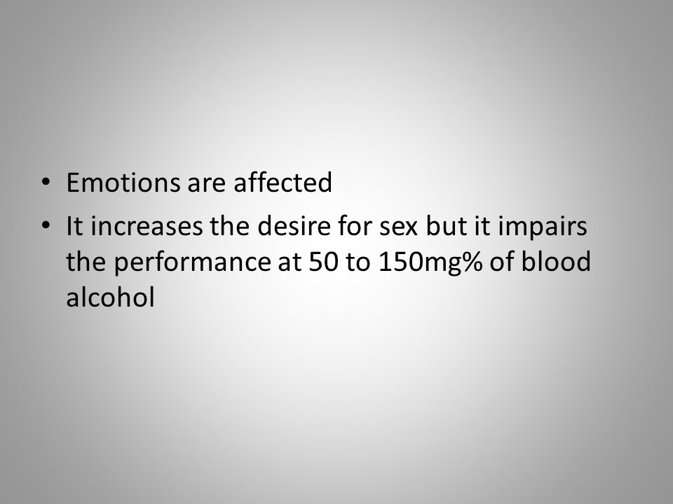 Emotions are affected It increases the desire for sex but it impairs the performance at 50 to 150mg% of blood alcohol.