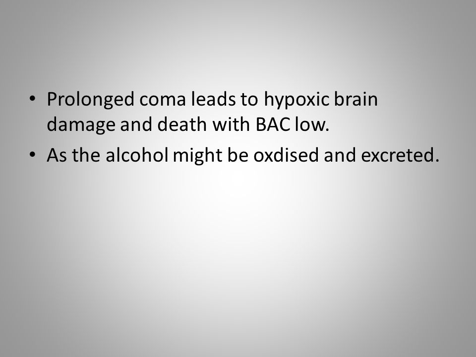 Prolonged coma leads to hypoxic brain damage and death with BAC low.