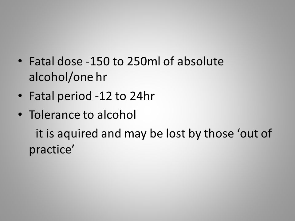 Fatal dose -150 to 250ml of absolute alcohol/one hr