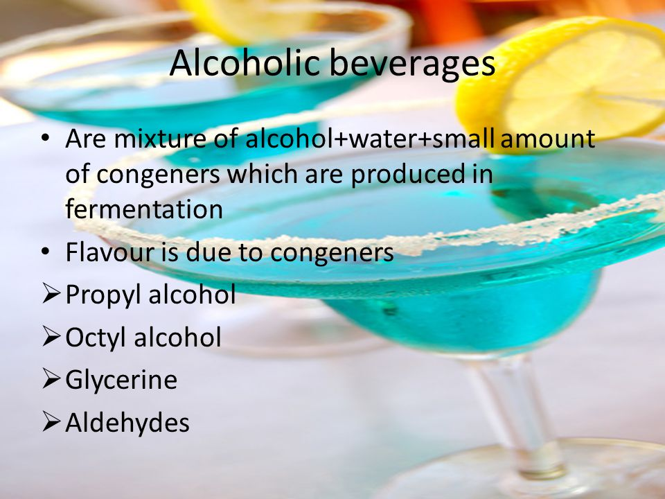 Alcoholic beverages Are mixture of alcohol+water+small amount of congeners which are produced in fermentation.