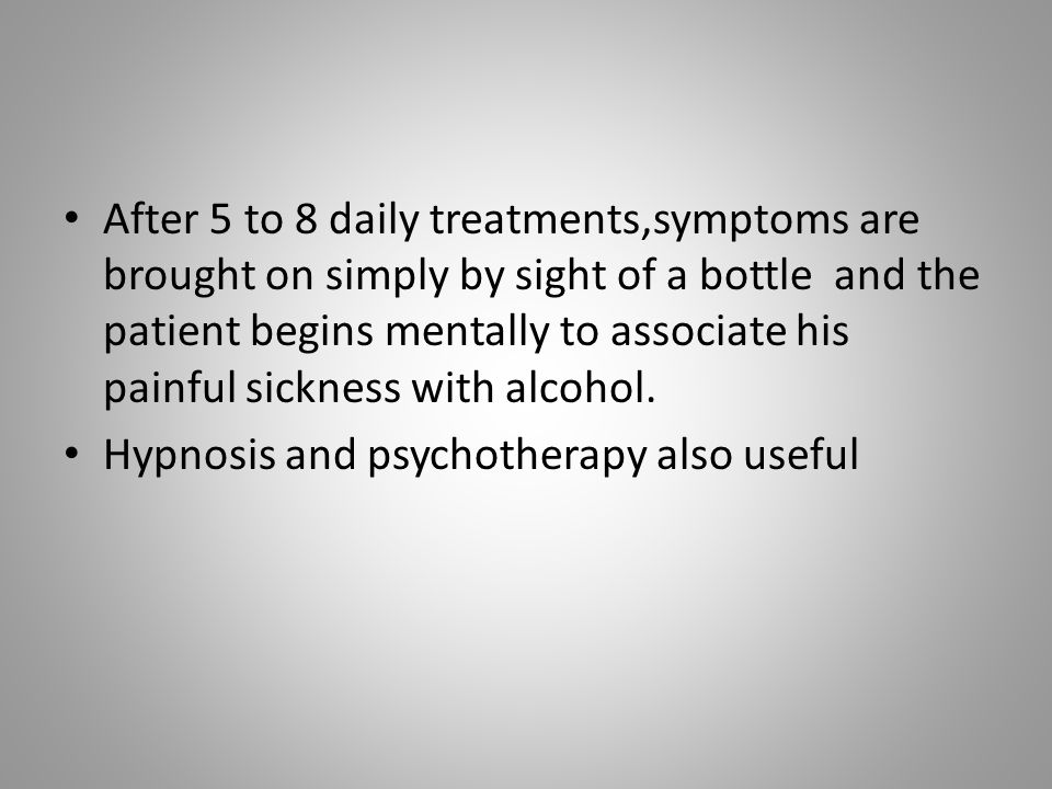 After 5 to 8 daily treatments,symptoms are brought on simply by sight of a bottle and the patient begins mentally to associate his painful sickness with alcohol.