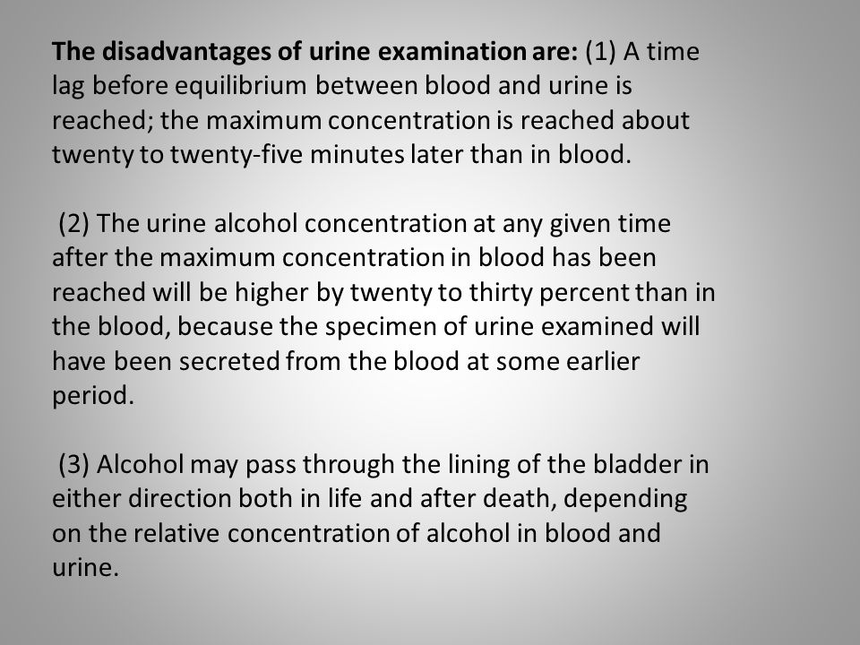 The disadvantages of urine examination are: (1) A time lag before equilibrium between blood and urine is reached; the maximum concentration is reached about twenty to twenty-five minutes later than in blood.