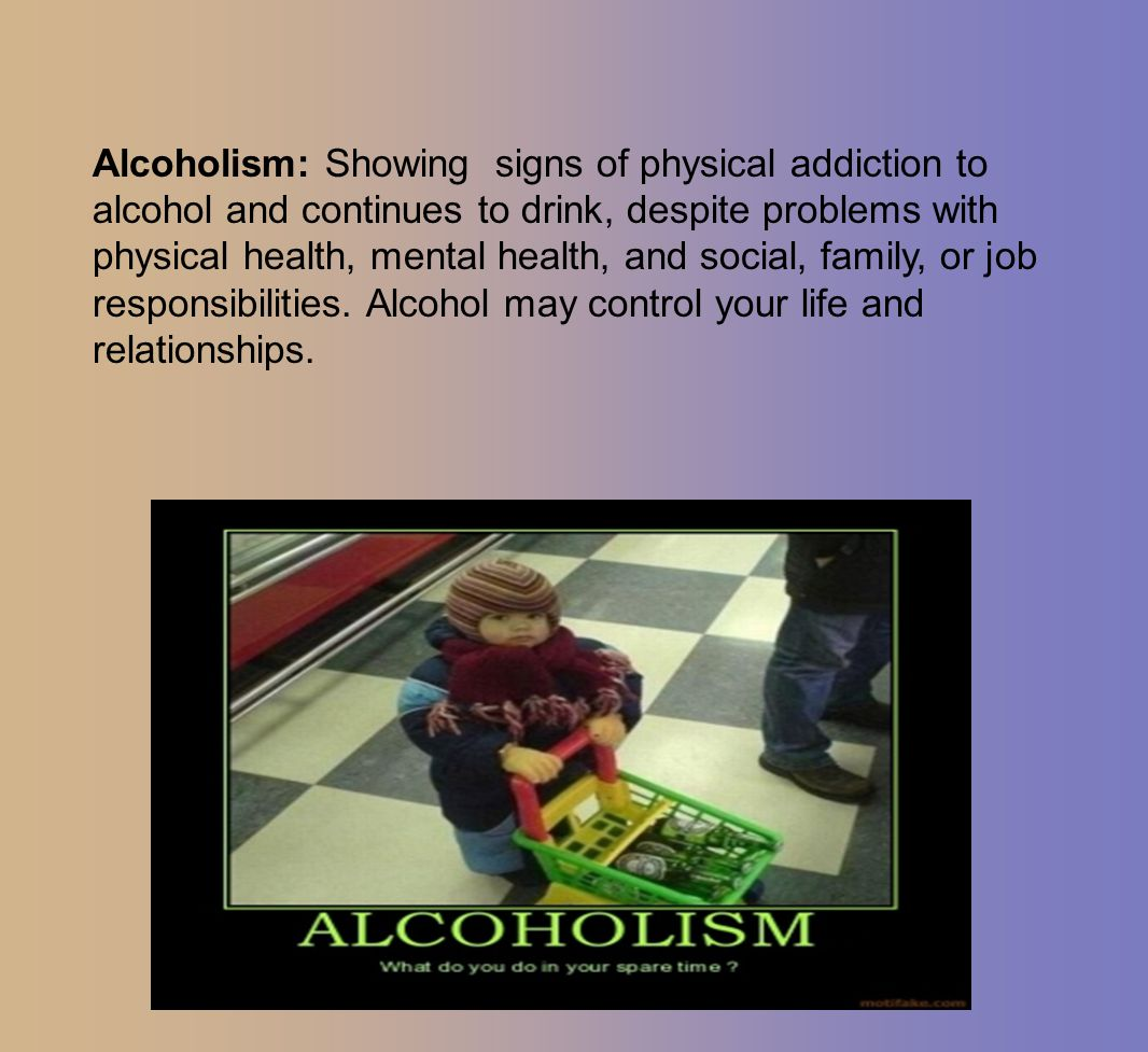 Alcoholism: Showing signs of physical addiction to alcohol and continues to drink, despite problems with physical health, mental health, and social, family, or job responsibilities.