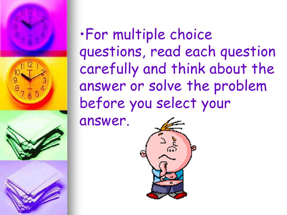 For multiple choice questions, read each question carefully and think about the answer or solve the problem before you select your answer.