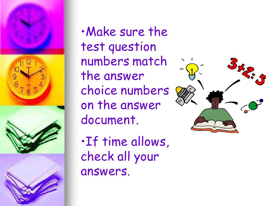 Make sure the test question numbers match the answer choice numbers on the answer document.