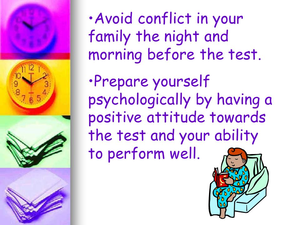 Avoid conflict in your family the night and morning before the test.