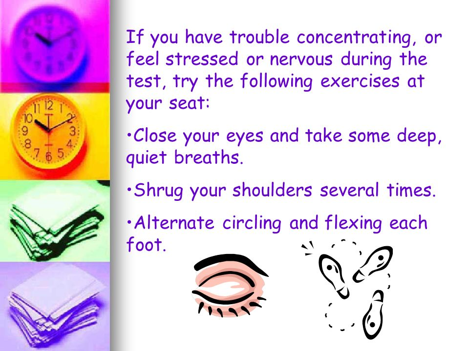If you have trouble concentrating, or feel stressed or nervous during the test, try the following exercises at your seat: