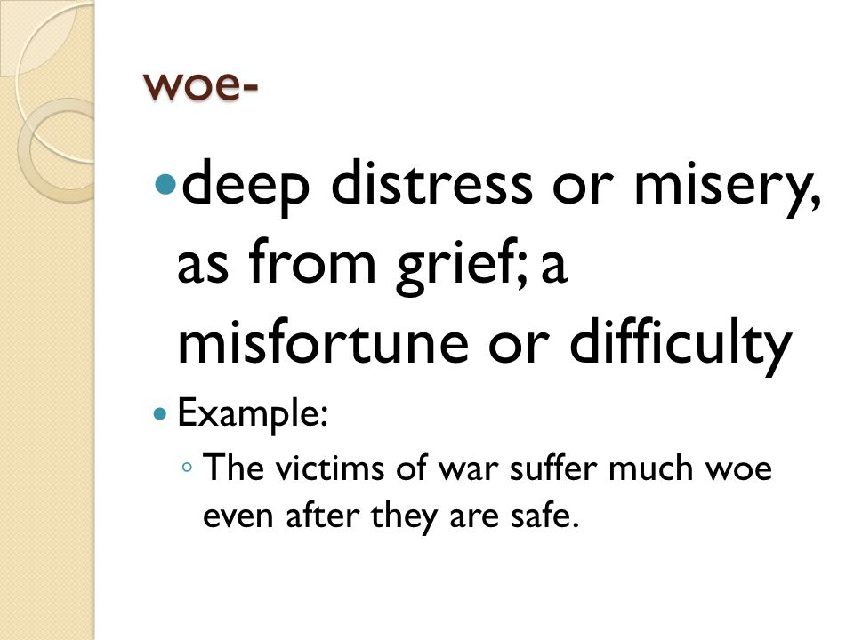 deep distress or misery, as from grief; a misfortune or difficulty
