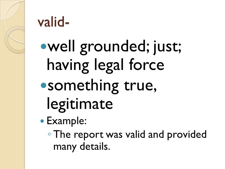 well grounded; just; having legal force something true, legitimate
