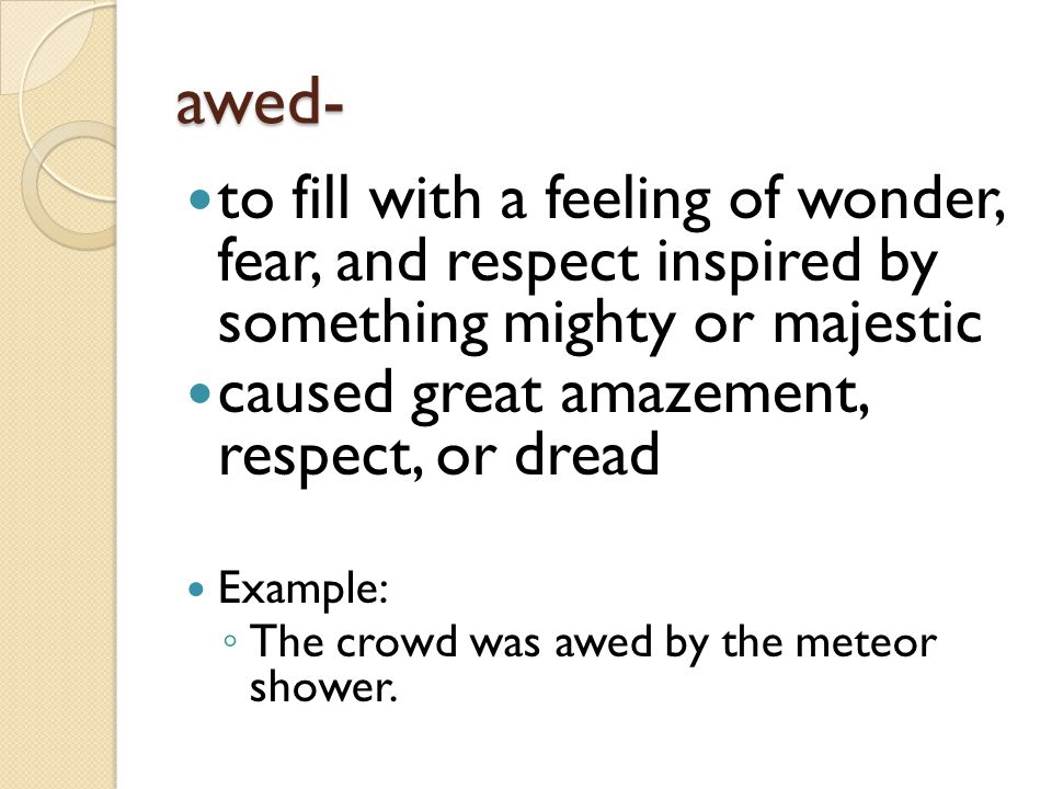 awed- to fill with a feeling of wonder, fear, and respect inspired by something mighty or majestic.
