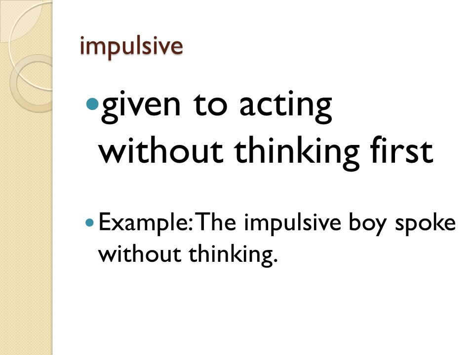 given to acting without thinking first