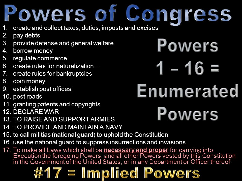 Powers of Congress Powers 1 – 16 = Enumerated #17 = Implied Powers