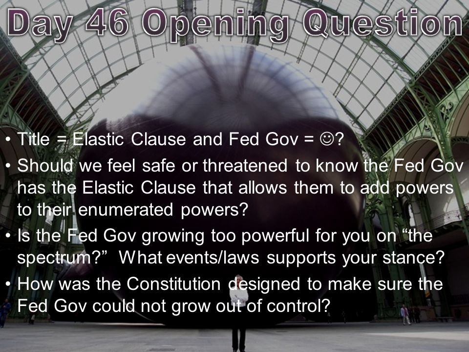 Day 46 Opening Question Title = Elastic Clause and Fed Gov = 