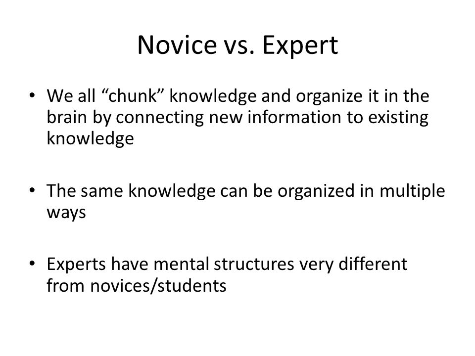 Novice vs. Expert We all chunk knowledge and organize it in the brain by connecting new information to existing knowledge.