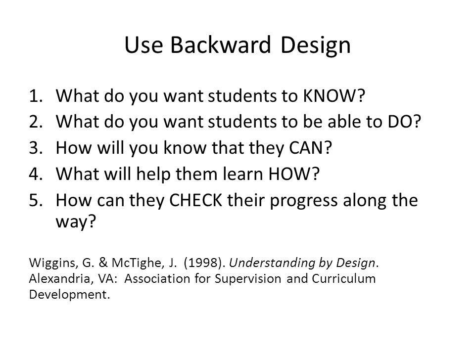Use Backward Design What do you want students to KNOW