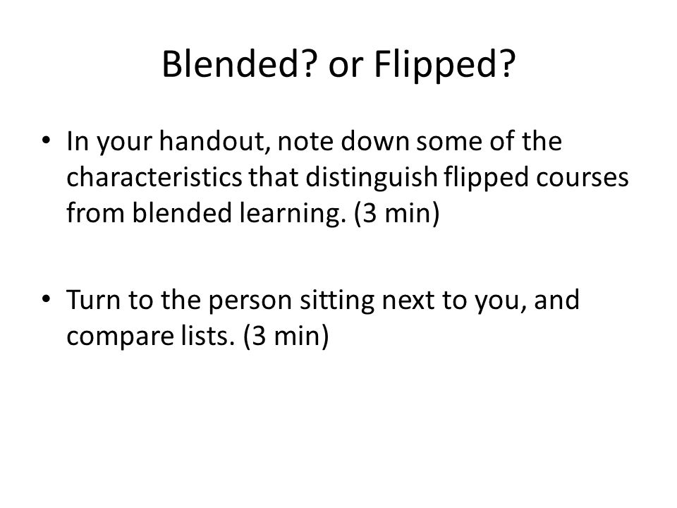 Blended or Flipped In your handout, note down some of the characteristics that distinguish flipped courses from blended learning. (3 min)