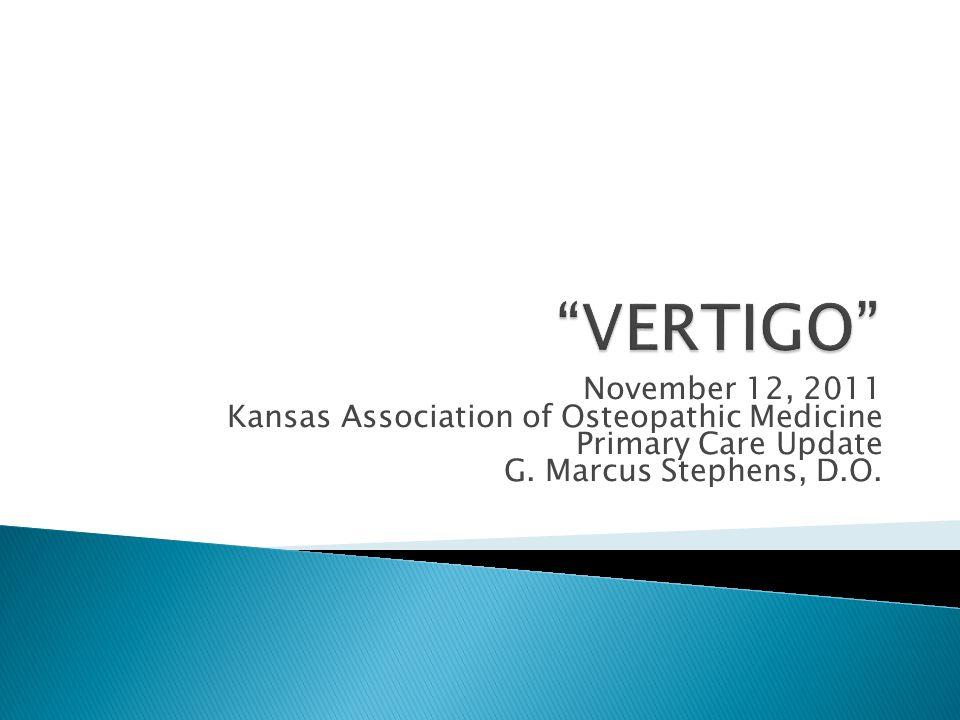 VERTIGO November 12, 2011 Kansas Association of Osteopathic Medicine