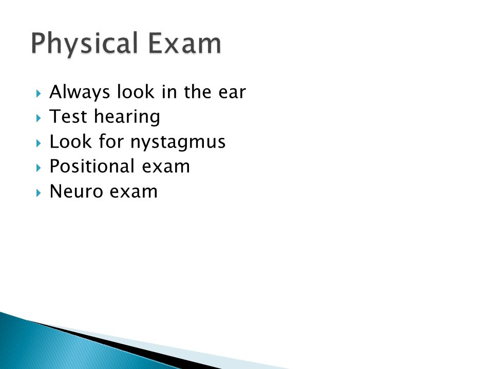 Physical Exam Always look in the ear Test hearing Look for nystagmus