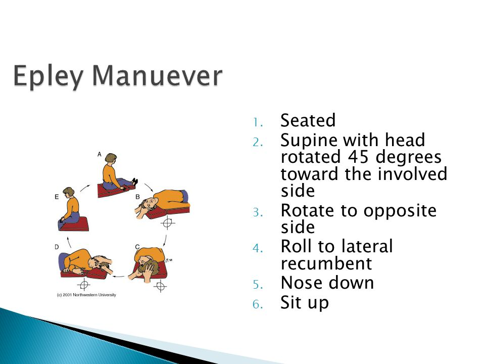 Epley Manuever Seated. Supine with head rotated 45 degrees toward the involved side. Rotate to opposite side.