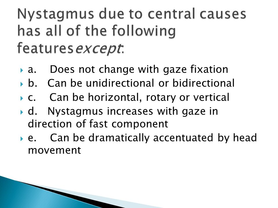 Nystagmus due to central causes has all of the following featuresexcept: