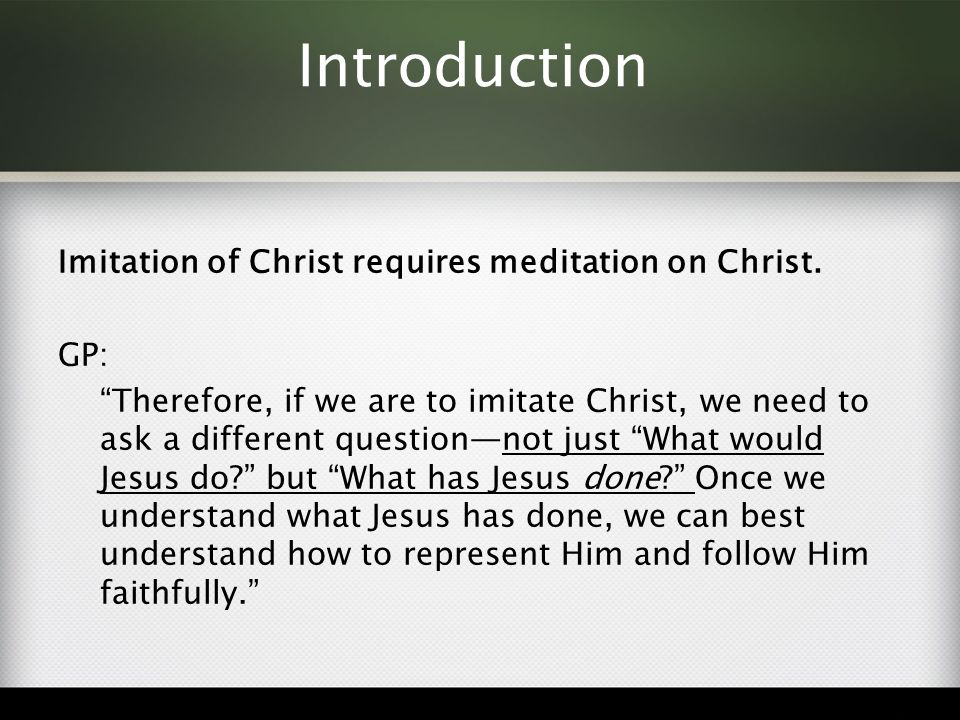 Introduction Imitation of Christ requires meditation on Christ. GP: