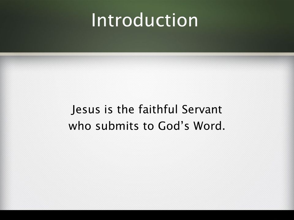 Introduction Jesus is the faithful Servant who submits to God's Word.