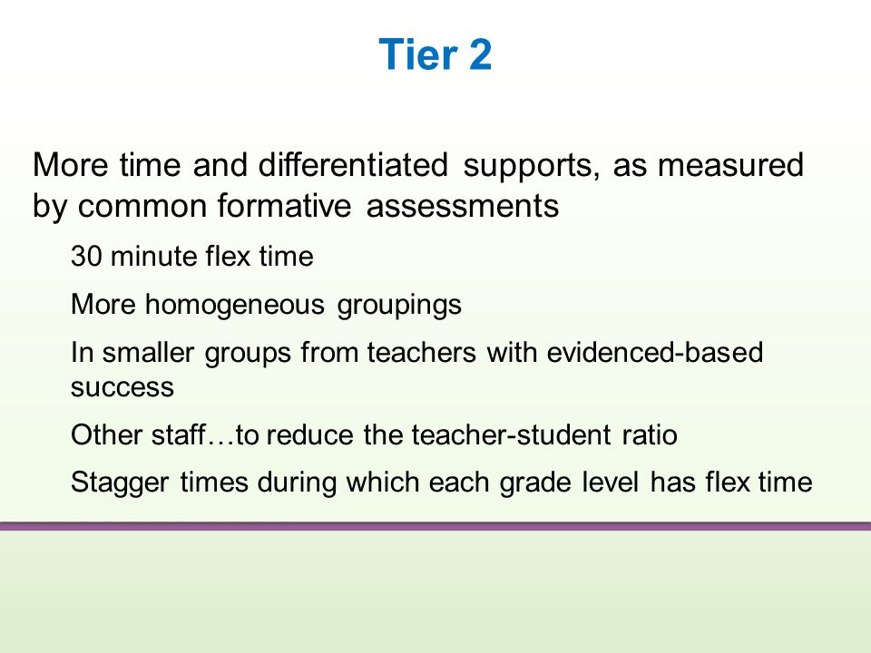 Tier 2 More time and differentiated supports, as measured by common formative assessments. 30 minute flex time.