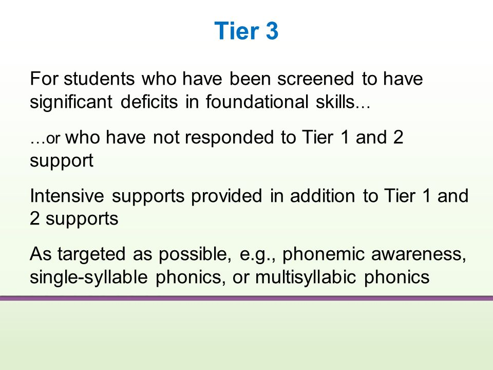 Tier 3 For students who have been screened to have significant deficits in foundational skills… …or who have not responded to Tier 1 and 2 support.