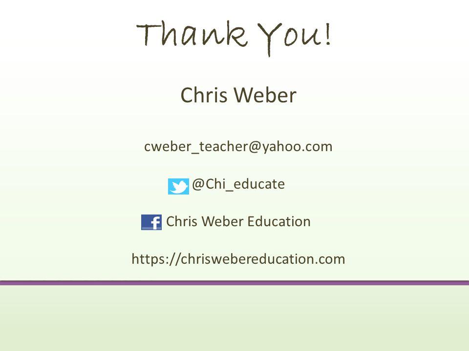 Thank You! Chris Weber cweber_teacher@yahoo.com @Chi_educate
