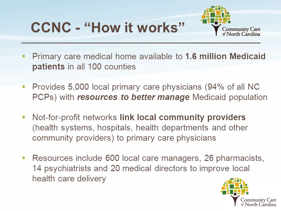CCNC - How it works Primary care medical home available to 1.6 million Medicaid patients in all 100 counties.