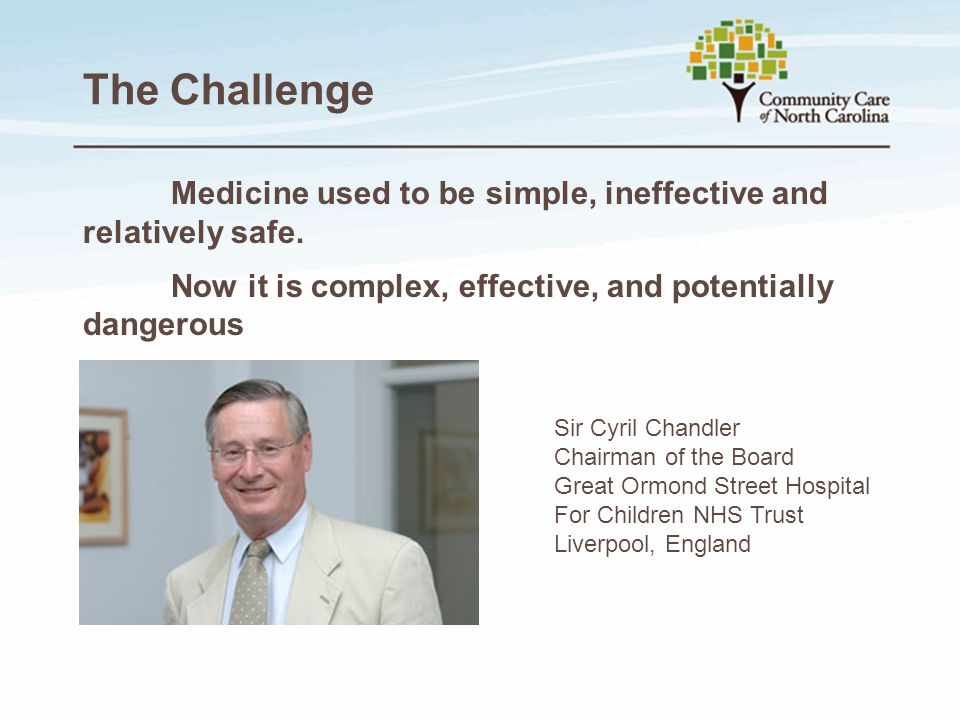 The Challenge Medicine used to be simple, ineffective and relatively safe. Now it is complex, effective, and potentially dangerous