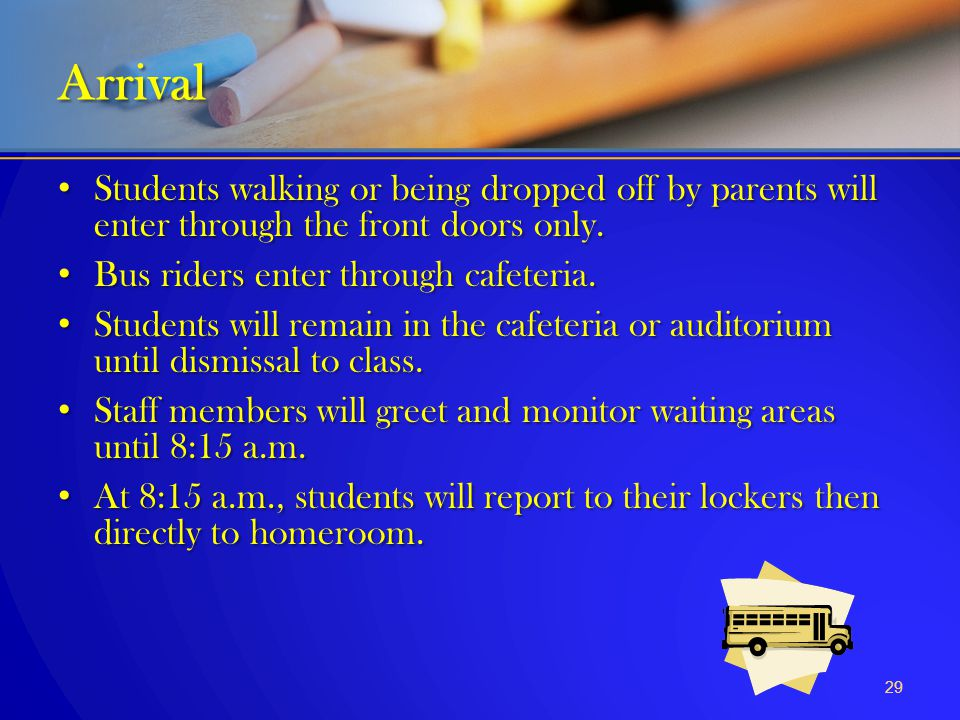 Arrival Students walking or being dropped off by parents will enter through the front doors only. Bus riders enter through cafeteria.