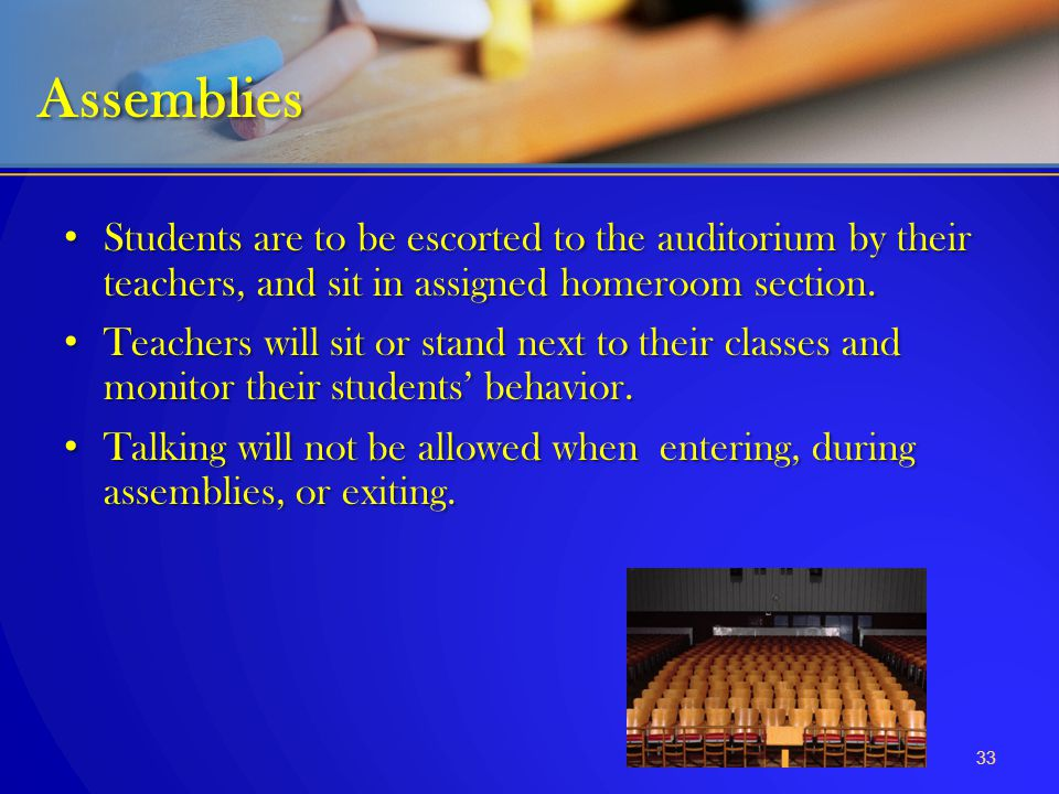 Assemblies Students are to be escorted to the auditorium by their teachers, and sit in assigned homeroom section.