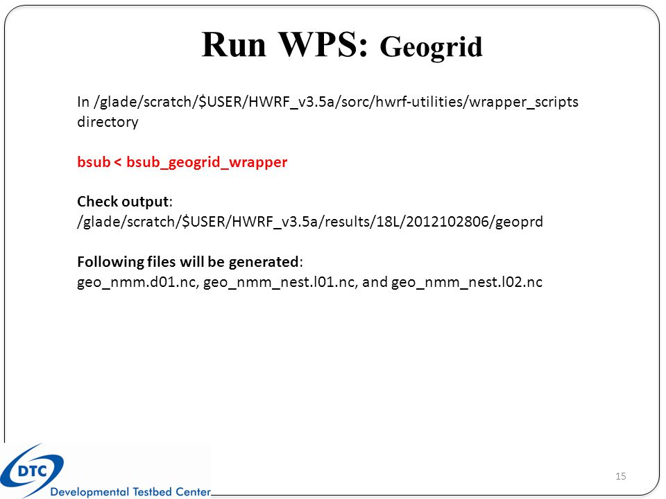Run WPS: Geogrid In /glade/scratch/$USER/HWRF_v3.5a/sorc/hwrf-utilities/wrapper_scripts directory. bsub < bsub_geogrid_wrapper.