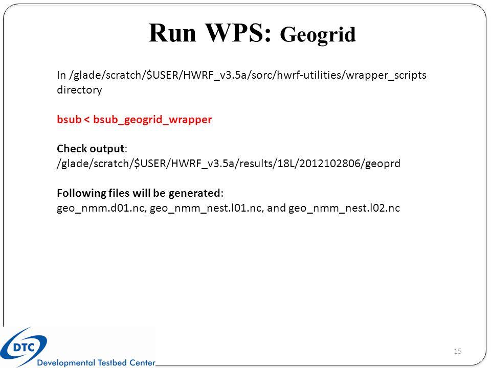 Run WPS: Geogrid In /glade/scratch/$USER/HWRF_v3.5a/sorc/hwrf-utilities/wrapper_scripts directory. bsub < bsub_geogrid_wrapper.