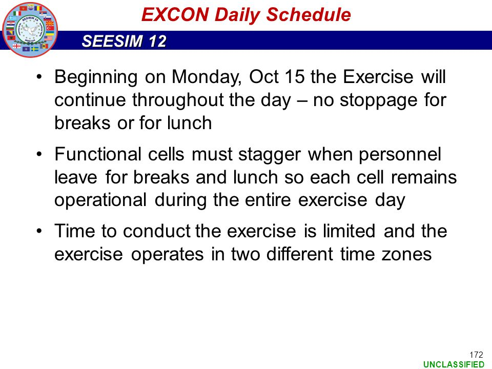 EXCON Daily Schedule Beginning on Monday, Oct 15 the Exercise will continue throughout the day – no stoppage for breaks or for lunch.