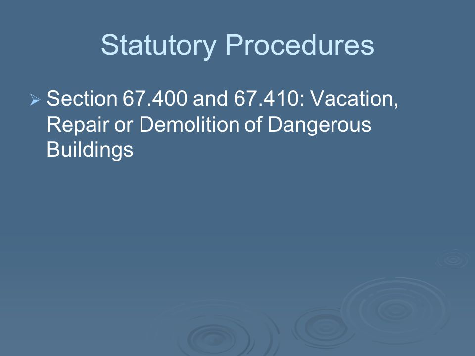 Statutory Procedures Section 67.400 and 67.410: Vacation, Repair or Demolition of Dangerous Buildings.
