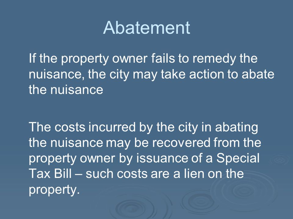 Abatement If the property owner fails to remedy the nuisance, the city may take action to abate the nuisance.